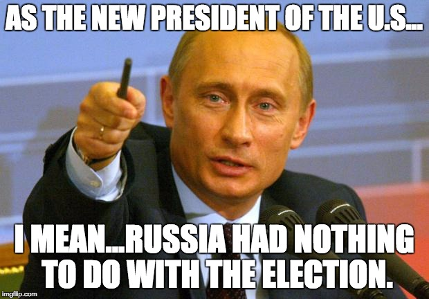 As The New President... | AS THE NEW PRESIDENT OF THE U.S... I MEAN...RUSSIA HAD NOTHING TO DO WITH THE ELECTION. | image tagged in memes,good guy putin,president,election,russian hackers | made w/ Imgflip meme maker