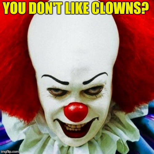 Pennywise | YOU DON'T LIKE CLOWNS? | image tagged in pennywise | made w/ Imgflip meme maker