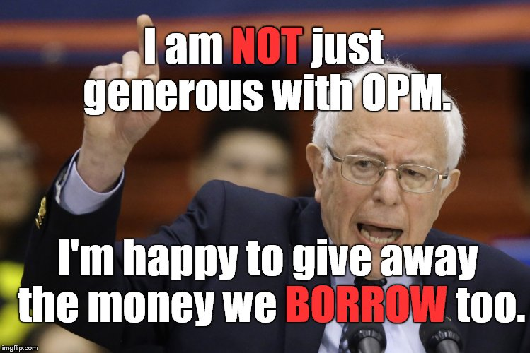 Bern, feel the burn? | I am NOT just generous with OPM. I'm happy to give away the money we BORROW too. NOT BORROW | image tagged in bern,feel the burn | made w/ Imgflip meme maker