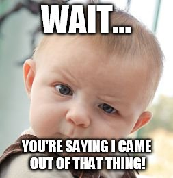Skeptical Baby Meme | WAIT... YOU'RE SAYING I CAME OUT OF THAT THING! | image tagged in memes,skeptical baby | made w/ Imgflip meme maker