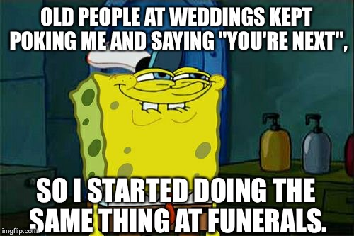 "Dont You Squidward Meme | OLD PEOPLE AT WEDDINGS KEPT POKING ME AND SAYING ""YOU'RE NEXT"", SO I STARTED DOING THE SAME THING AT FUNERALS. 