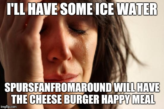 First World Problems Meme | I'LL HAVE SOME ICE WATER SPURSFANFROMAROUND WILL HAVE THE CHEESE BURGER HAPPY MEAL | image tagged in memes,first world problems | made w/ Imgflip meme maker
