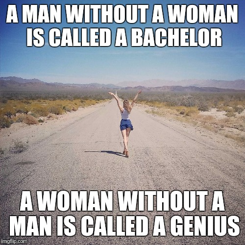 Freedom | A MAN WITHOUT A WOMAN IS CALLED A BACHELOR A WOMAN WITHOUT A MAN IS CALLED A GENIUS | image tagged in divorce,break up,women,womens march,men vs women,feminism | made w/ Imgflip meme maker