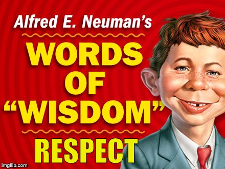 Neuman's Words of Wisdom | RESPECT | image tagged in neuman's words of wisdom | made w/ Imgflip meme maker