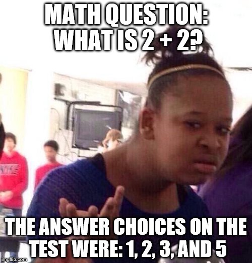 Black Girl Wat Meme | MATH QUESTION: WHAT IS 2 + 2? THE ANSWER CHOICES ON THE TEST WERE: 1, 2, 3, AND 5 | image tagged in memes,black girl wat | made w/ Imgflip meme maker
