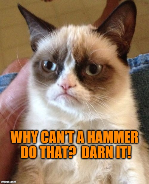 Grumpy Cat Meme | WHY CAN'T A HAMMER DO THAT?  DARN IT! | image tagged in memes,grumpy cat | made w/ Imgflip meme maker