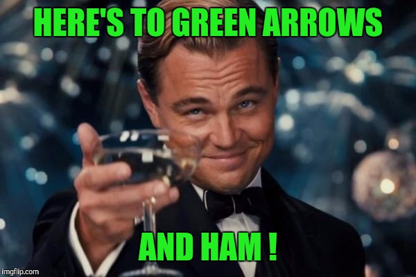 EGGS or ARROWS? Your Vote Counts! | HERE'S TO GREEN ARROWS AND HAM ! | image tagged in memes,leonardo dicaprio cheers | made w/ Imgflip meme maker