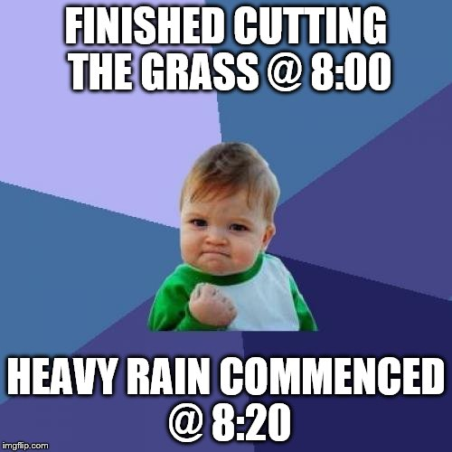 Success Kid Meme | FINISHED CUTTING THE GRASS @ 8:00 HEAVY RAIN COMMENCED @ 8:20 | image tagged in memes,success kid | made w/ Imgflip meme maker