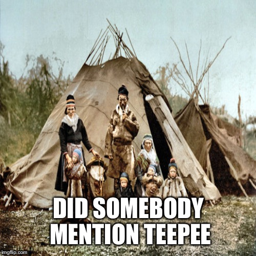 DID SOMEBODY MENTION TEEPEE | made w/ Imgflip meme maker