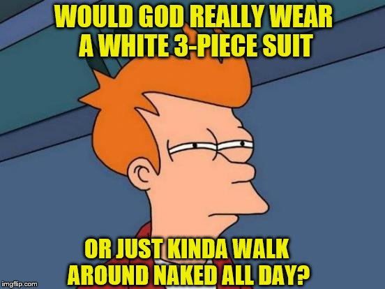 WOULD GOD REALLY WEAR A WHITE 3-PIECE SUIT OR JUST KINDA WALK AROUND NAKED ALL DAY? | made w/ Imgflip meme maker