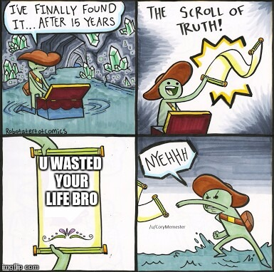 The Scroll Of Truth Meme | U WASTED YOUR LIFE BRO | image tagged in the scroll of truth | made w/ Imgflip meme maker