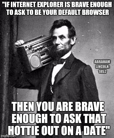 "PimpinLincoln | ""IF INTERNET EXPLORER IS BRAVE ENOUGH TO ASK TO BE YOUR DEFAULT BROWSER THEN YOU ARE BRAVE ENOUGH TO ASK THAT HOTTIE OUT ON A DATE"" ABRAHAM  