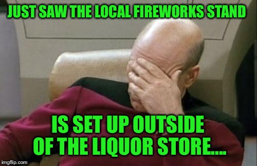 You can't make this stuff up.... | JUST SAW THE LOCAL FIREWORKS STAND IS SET UP OUTSIDE OF THE LIQUOR STORE.... | image tagged in memes,captain picard facepalm,lol,lynch1979 | made w/ Imgflip meme maker