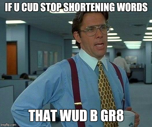 That Would Be Great Meme | IF U CUD STOP SHORTENING WORDS THAT WUD B GR8 | image tagged in memes,that would be great | made w/ Imgflip meme maker