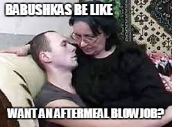BABUSHKAS BE LIKE WANT AN AFTERMEAL BL***OB? | made w/ Imgflip meme maker