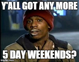 Y'all Got Any More Of That Meme | Y'ALL GOT ANY MORE 5 DAY WEEKENDS? | image tagged in memes,yall got any more of | made w/ Imgflip meme maker