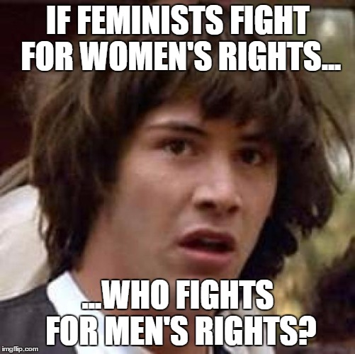 Conspiracy Keanu Meme | IF FEMINISTS FIGHT FOR WOMEN'S RIGHTS... ...WHO FIGHTS FOR MEN'S RIGHTS? | image tagged in memes,conspiracy keanu | made w/ Imgflip meme maker