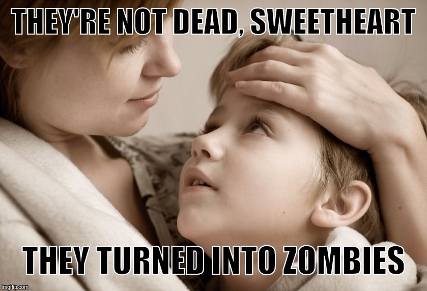 Memes, Mother and Daughter | THEY'RE NOT DEAD, SWEETHEART THEY TURNED INTO ZOMBIES | image tagged in memes,mother and daughter | made w/ Imgflip meme maker