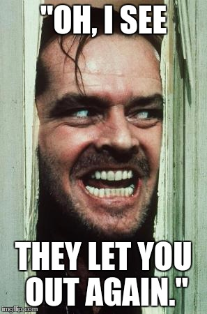 "Heres Johnny Meme | ""OH, I SEE THEY LET YOU OUT AGAIN."" 