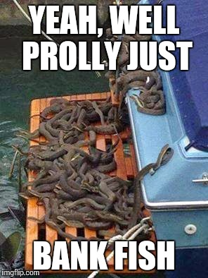 YEAH, WELL PROLLY JUST BANK FISH | image tagged in snakes on a boat | made w/ Imgflip meme maker