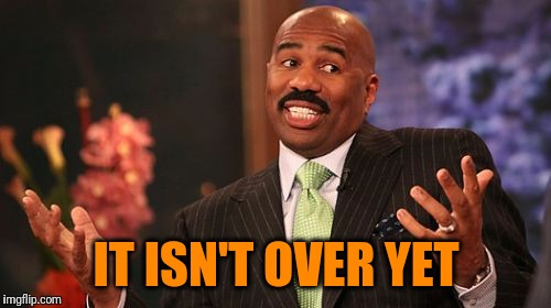 Steve Harvey Meme | IT ISN'T OVER YET | image tagged in memes,steve harvey | made w/ Imgflip meme maker