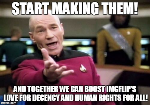 Picard Wtf Meme | START MAKING THEM! AND TOGETHER WE CAN BOOST IMGFLIP'S LOVE FOR DECENCY AND HUMAN RIGHTS FOR ALL! | image tagged in memes,picard wtf | made w/ Imgflip meme maker