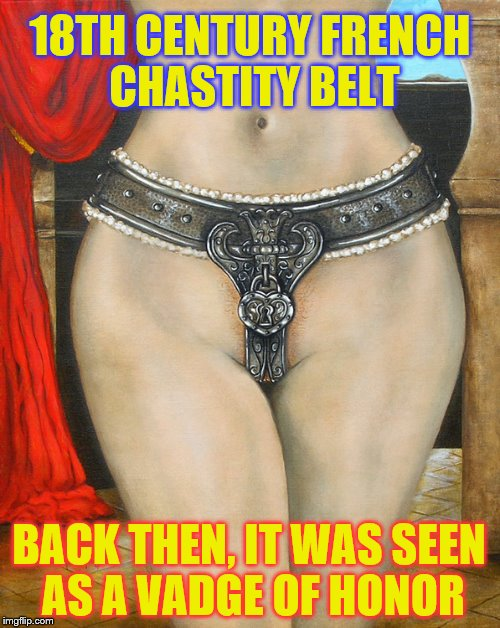 Pour que vous ne deveniez pas une pute... | 18TH CENTURY FRENCH CHASTITY BELT BACK THEN, IT WAS SEEN AS A VADGE OF HONOR | image tagged in chastity belt,memes,funny,phunny,people are crazy,18th century french sexual repression | made w/ Imgflip meme maker