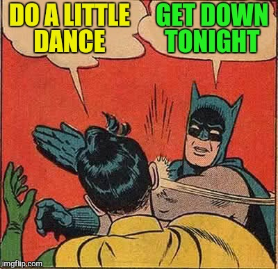 Batman Slapping Robin Meme | DO A LITTLE DANCE GET DOWN TONIGHT | image tagged in memes,batman slapping robin | made w/ Imgflip meme maker
