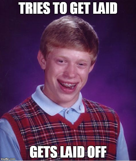 Bad Luck Brian Meme | TRIES TO GET LAID GETS LAID OFF | image tagged in memes,bad luck brian | made w/ Imgflip meme maker