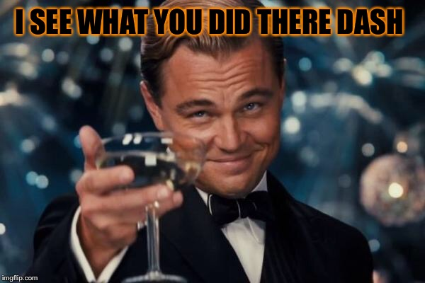 Leonardo Dicaprio Cheers Meme | I SEE WHAT YOU DID THERE DASH | image tagged in memes,leonardo dicaprio cheers | made w/ Imgflip meme maker