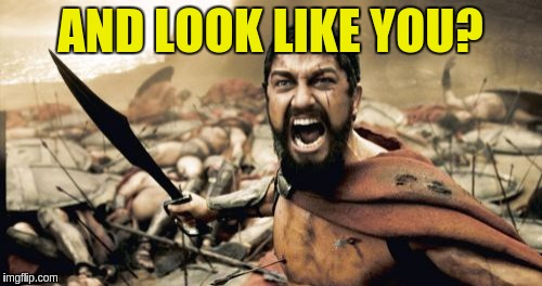 Sparta Leonidas Meme | AND LOOK LIKE YOU? | image tagged in memes,sparta leonidas | made w/ Imgflip meme maker