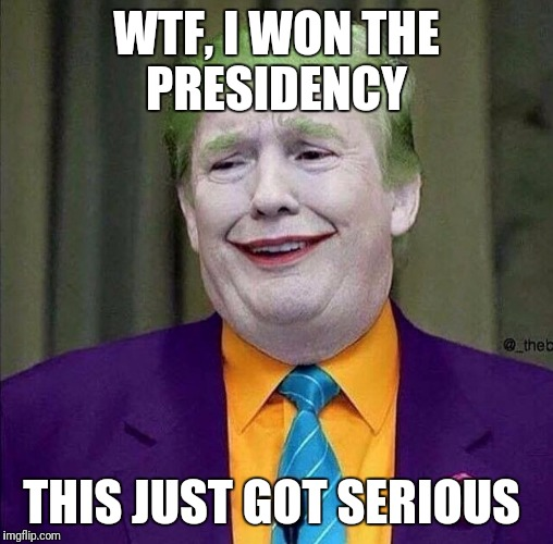Trump the Joker | WTF, I WON THE PRESIDENCY THIS JUST GOT SERIOUS | image tagged in trump the joker | made w/ Imgflip meme maker