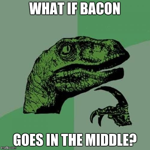 Philosoraptor Meme | WHAT IF BACON GOES IN THE MIDDLE? | image tagged in memes,philosoraptor | made w/ Imgflip meme maker