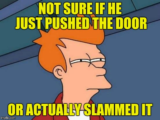 Futurama Fry Meme | NOT SURE IF HE JUST PUSHED THE DOOR OR ACTUALLY SLAMMED IT | image tagged in memes,futurama fry | made w/ Imgflip meme maker