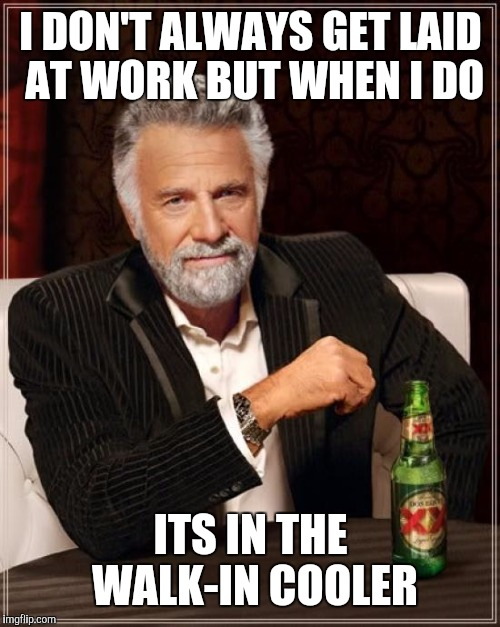 The Most Interesting Man In The World Meme | I DON'T ALWAYS GET LAID AT WORK BUT WHEN I DO ITS IN THE WALK-IN COOLER | image tagged in memes,the most interesting man in the world | made w/ Imgflip meme maker