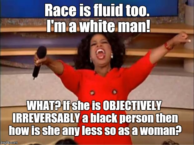 If the first part of what she (not in real life) says she is is crazy why not the second (also not irl)? | Race is fluid too. I'm a white man! WHAT? If she is OBJECTIVELY IRREVERSABLY a black person then how is she any less so as a woman? | image tagged in memes,oprah you get a,funny,race,gender,humor | made w/ Imgflip meme maker
