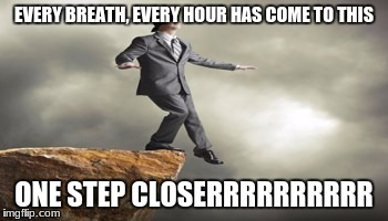 EVERY BREATH, EVERY HOUR HAS COME TO THIS ONE STEP CLOSERRRRRRRRRR | image tagged in thousand years,cliff,pun | made w/ Imgflip meme maker
