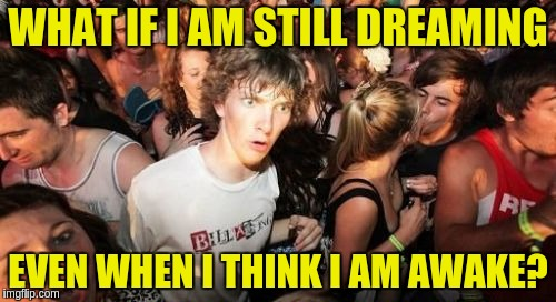 Dreaming Awake | WHAT IF I AM STILL DREAMING EVEN WHEN I THINK I AM AWAKE? | image tagged in memes,sudden clarity clarence,acim,existentialism,dreaming,wakefulness | made w/ Imgflip meme maker