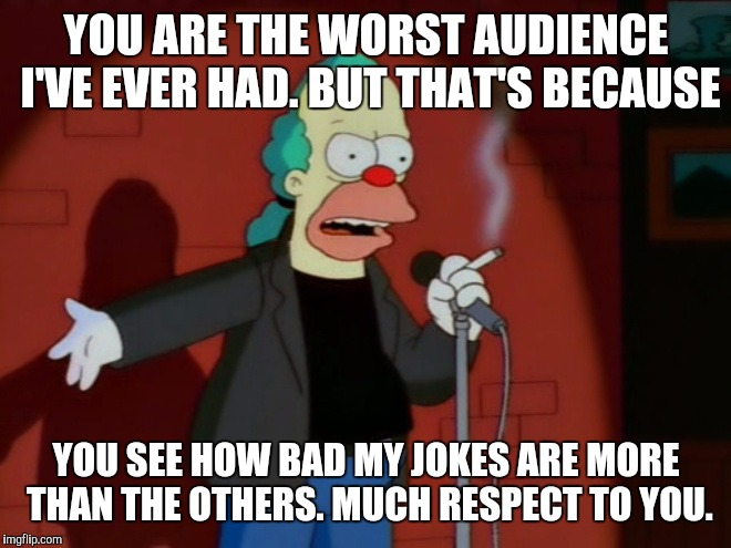 Krusty the clown at the comedy club. | YOU ARE THE WORST AUDIENCE I'VE EVER HAD. BUT THAT'S BECAUSE YOU SEE HOW BAD MY JOKES ARE MORE THAN THE OTHERS. MUCH RESPECT TO YOU. | image tagged in krusty wcf,krusty the clown,memes,funny,simpsons,humor | made w/ Imgflip meme maker