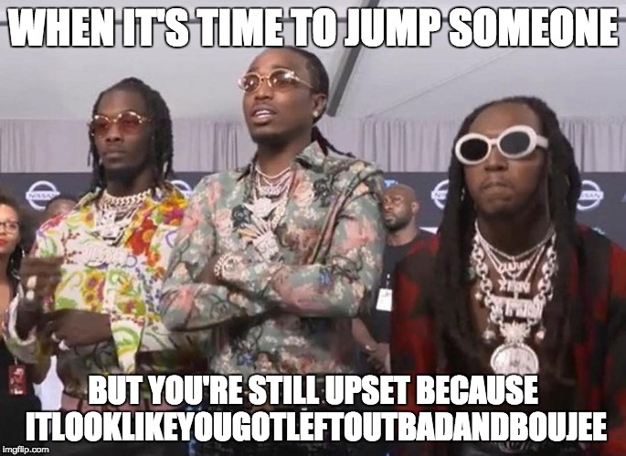 LeftOutBadAndBoujee |  WHEN IT'S TIME TO JUMP SOMEONE; BUT YOU'RE STILL UPSET BECAUSE ITLOOKLIKEYOUGOTLEFTOUTBADANDBOUJEE | image tagged in migos beef,bad and boujee,migos,takeoff,beef,memes | made w/ Imgflip meme maker
