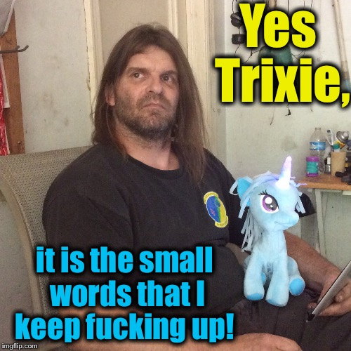 Yes Trixie, it is the small words that I keep f**king up! | made w/ Imgflip meme maker