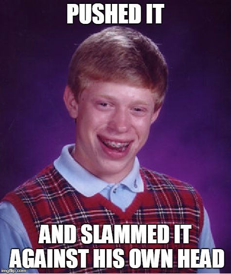 Bad Luck Brian Meme | PUSHED IT AND SLAMMED IT AGAINST HIS OWN HEAD | image tagged in memes,bad luck brian | made w/ Imgflip meme maker