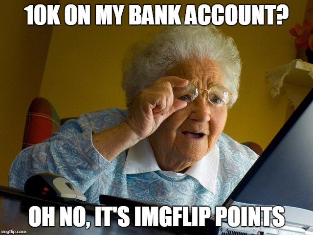 Grandma Finds The Internet Meme | 10K ON MY BANK ACCOUNT? OH NO, IT'S IMGFLIP POINTS | image tagged in memes,grandma finds the internet | made w/ Imgflip meme maker