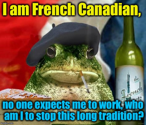 I am French Canadian, no one expects me to work, who am I to stop this long tradition? | made w/ Imgflip meme maker