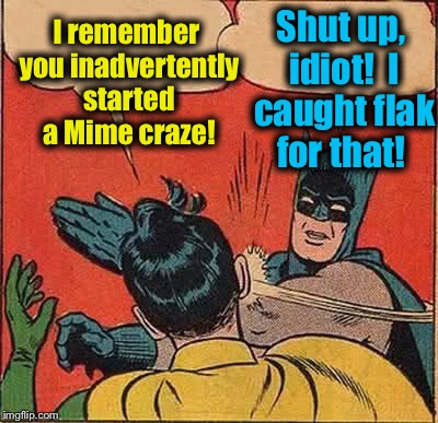 Batman Slapping Robin Meme | I remember you inadvertently started a Mime craze! Shut up, idiot!  I caught flak for that! | image tagged in memes,batman slapping robin | made w/ Imgflip meme maker