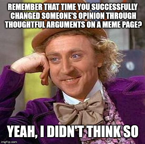 Doesn't stop us from trying... :( | REMEMBER THAT TIME YOU SUCCESSFULLY CHANGED SOMEONE'S OPINION THROUGH THOUGHTFUL ARGUMENTS ON A MEME PAGE? YEAH, I DIDN'T THINK SO | image tagged in memes,creepy condescending wonka,argument | made w/ Imgflip meme maker