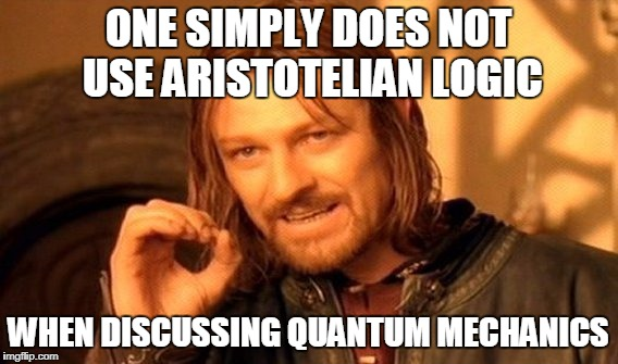 One Does Not Simply Meme | ONE SIMPLY DOES NOT USE ARISTOTELIAN LOGIC WHEN DISCUSSING QUANTUM MECHANICS | image tagged in memes,one does not simply | made w/ Imgflip meme maker