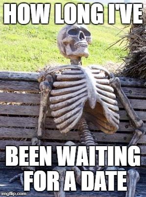 Waiting Skeleton Meme | HOW LONG I'VE BEEN WAITING FOR A DATE | image tagged in memes,waiting skeleton | made w/ Imgflip meme maker
