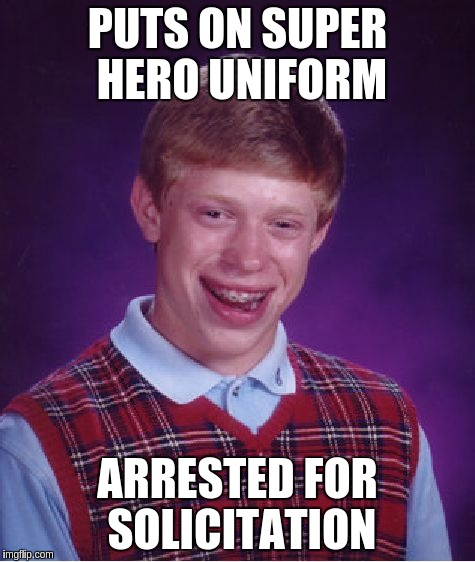 Bad Luck Brian Meme | PUTS ON SUPER HERO UNIFORM ARRESTED FOR SOLICITATION | image tagged in memes,bad luck brian | made w/ Imgflip meme maker