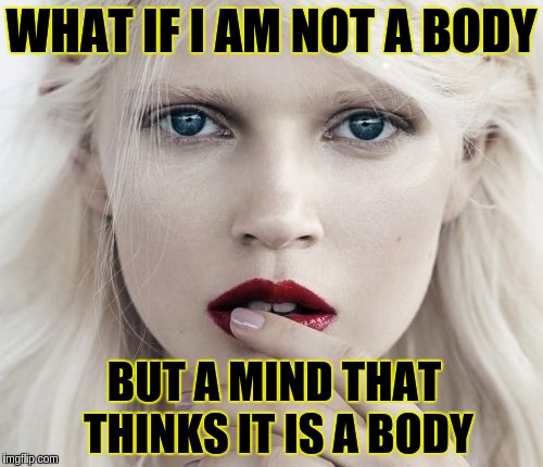 I am not a body | WHAT IF I AM NOT A BODY BUT A MIND THAT THINKS IT IS A BODY | image tagged in acim,body,mind,existentialism,truth,questions | made w/ Imgflip meme maker